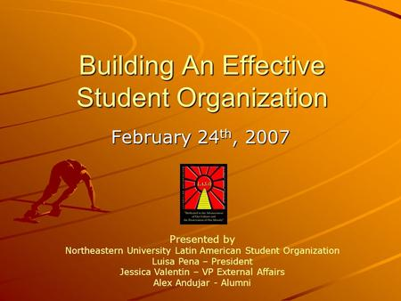 Building An Effective Student Organization February 24 th, 2007 Presented by Northeastern University Latin American Student Organization Luisa Pena – President.