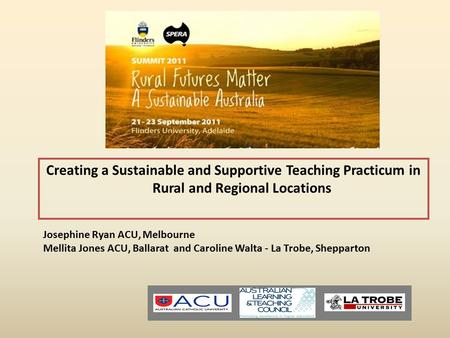 Creating a Sustainable and Supportive Teaching Practicum in Rural and Regional Locations Josephine Ryan ACU, Melbourne Mellita Jones ACU, Ballarat and.