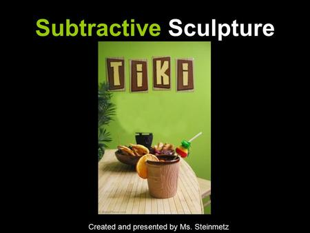 Subtractive Sculpture Created and presented by Ms. Steinmetz.