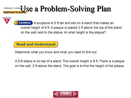 Use a Problem-Solving Plan COURSE 3 LESSON 1-2 A sculpture is 5 ft tall and sits on a stand that makes an overall height of 8 ft. A plaque is placed 2.
