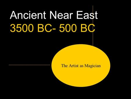 Ancient Near East 3500 BC- 500 BC The Artist as Magician.