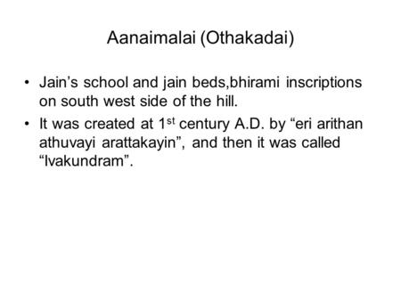 "Aanaimalai (Othakadai) Jain's school and jain beds,bhirami inscriptions on south west side of the hill. It was created at 1 st century A.D. by ""eri arithan."