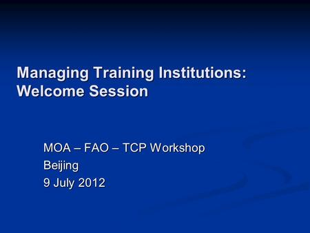 Managing Training Institutions: Welcome Session MOA – FAO – TCP Workshop Beijing 9 July 2012.