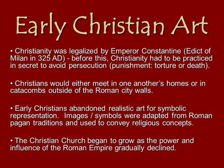 Early Christian Art Christianity was legalized by Emperor Constantine (Edict of Milan in 325 AD) - before this, Christianity had to be practiced in secret.