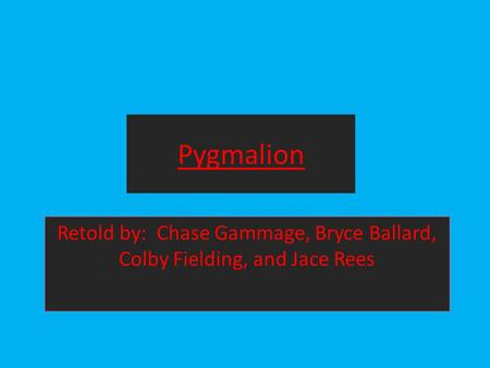Pygmalion Retold by: Chase Gammage, Bryce Ballard, Colby Fielding, and Jace Rees.