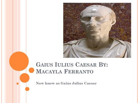 G AIUS I ULIUS C AESAR B Y : M ACAYLA F ERRANTO Now know as Gaius Julius Caesar.