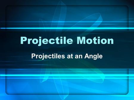 Projectile Motion Projectiles at an Angle. Last lecture, we discussed projectiles launched horizontally. Horizontal projectiles are just one type of projectile.
