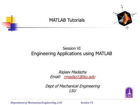 Department of Mechanical Engineering, LSUSession VI MATLAB Tutorials Session VI Engineering Applications using MATLAB Rajeev Madazhy