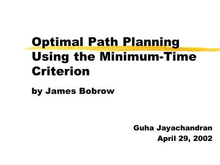 Optimal Path Planning Using the Minimum-Time Criterion by James Bobrow Guha Jayachandran April 29, 2002.