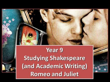 Year 9 Studying Shakespeare (and Academic Writing) Romeo and Juliet Year 9 Studying Shakespeare (and Academic Writing) Romeo and Juliet.