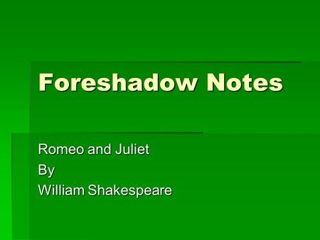 Foreshadow Notes Romeo and Juliet By William Shakespeare.