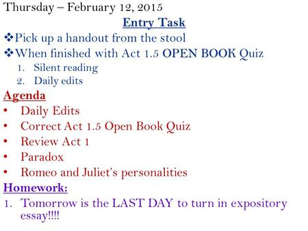 Thursday – February 12, 2015 Entry Task  Pick up a handout from the stool OPEN BOOK  When finished with Act 1.5 OPEN BOOK Quiz 1.Silent reading 2.Daily.