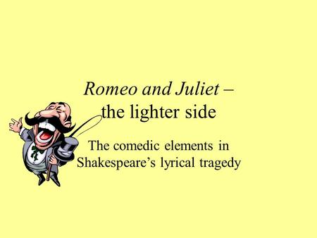 Romeo and Juliet – the lighter side The comedic elements in Shakespeare's lyrical tragedy.