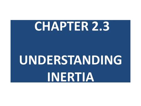 CHAPTER 2.3 UNDERSTANDING INERTIA. LEARNING OUTCOME By the end of the lesson, each student should be able to: 1.Explain what inertia is 2.Relate mass.