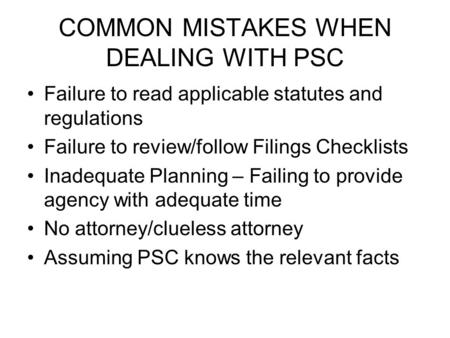 COMMON MISTAKES WHEN DEALING WITH PSC Failure to read applicable statutes and regulations Failure to review/follow Filings Checklists Inadequate Planning.