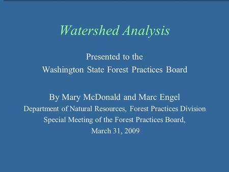 Watershed Analysis Presented to the Washington State Forest Practices Board By Mary McDonald and Marc Engel Department of Natural Resources, Forest Practices.