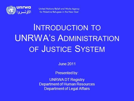 I NTRODUCTION TO UNRWA' S A DMINISTRATION OF J USTICE S YSTEM June 2011 Presented by: UNRWA DT Registry Department of Human Resources Department of Legal.