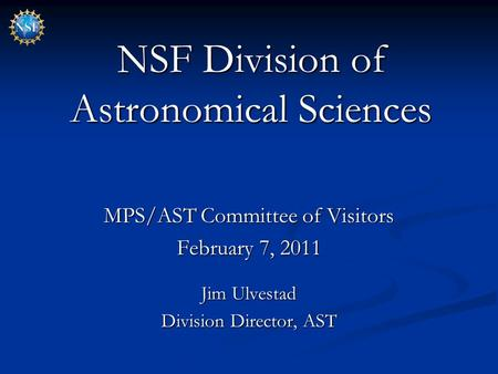 NSF Division of Astronomical Sciences MPS/AST Committee of Visitors February 7, 2011 Jim Ulvestad Division Director, AST.