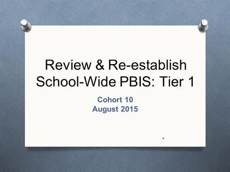 Review & Re-establish School-Wide PBIS: Tier 1 Cohort 10 August 2015 *