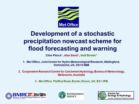 Page 1© Crown copyright 2004 Development of a stochastic precipitation nowcast scheme for flood forecasting and warning Clive Pierce 1, Alan Seed 2, Neill.