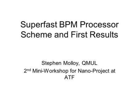 Superfast BPM Processor Scheme and First Results Stephen Molloy, QMUL 2 nd Mini-Workshop for Nano-Project at ATF.