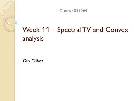 Week 11 – Spectral TV and Convex analysis Guy Gilboa Course 049064.