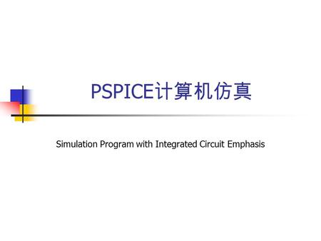 PSPICE 计算机仿真 Simulation Program with Integrated Circuit Emphasis.