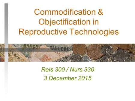 Commodification & Objectification in Reproductive Technologies Rels 300 / Nurs 330 3 December 2015.
