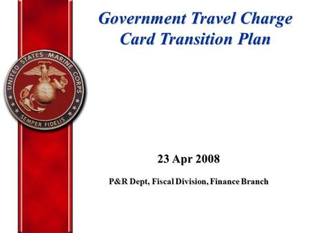 Government Travel Charge Card Transition Plan 23 Apr 2008 P&R Dept, Fiscal Division, Finance Branch.
