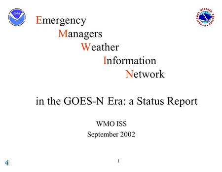 1 Emergency Managers Weather Information Network in the GOES-N Era: a Status Report WMO ISS September 2002.