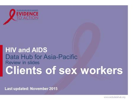 Www.aidsdatahub.org HIV and AIDS Data Hub for Asia-Pacific Review in slides Clients of sex workers Last updated: November 2015.
