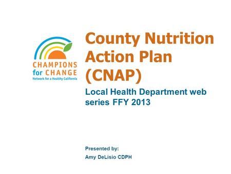 County Nutrition Action Plan (CNAP) Local Health Department web series FFY 2013 Presented by: Amy DeLisio CDPH.