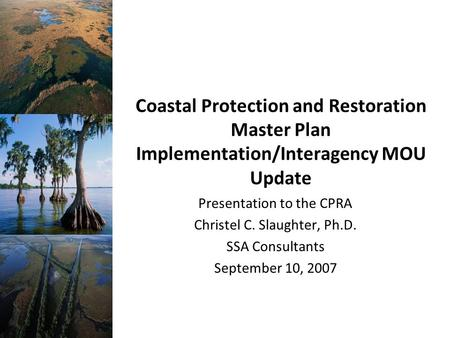 Coastal Protection and Restoration Master Plan Implementation/Interagency MOU Update Presentation to the CPRA Christel C. Slaughter, Ph.D. SSA Consultants.