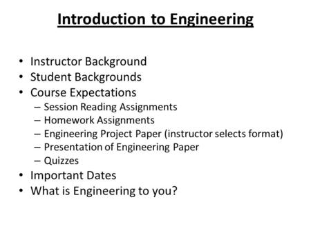 Introduction to Engineering Instructor Background Student Backgrounds Course Expectations – Session Reading Assignments – Homework Assignments – Engineering.