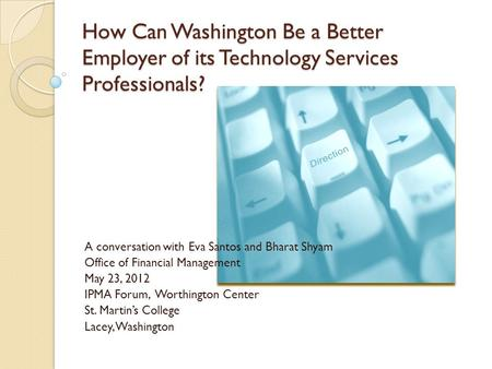 How Can Washington Be a Better Employer of its Technology Services Professionals? A conversation with Eva Santos and Bharat Shyam Office of Financial Management.