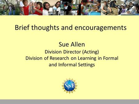 Brief thoughts and encouragements Sue Allen Division Director (Acting) Division of Research on Learning in Formal and Informal Settings.