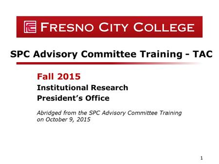 SPC Advisory Committee Training - TAC Fall 2015 Institutional Research President's Office 1 Abridged from the SPC Advisory Committee Training on October.