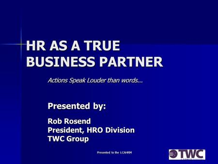 Presented to the LCAHRM HR AS A TRUE BUSINESS PARTNER Actions Speak Louder than words... Presented by: Rob Rosend President, HRO Division TWC Group.
