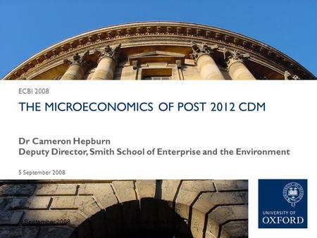 ECBI 2008 THE MICROECONOMICS OF POST 2012 CDM 5 September 2008 Dr Cameron Hepburn Deputy Director, Smith School of Enterprise and the Environment 5 September.