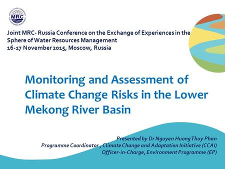 Monitoring and Assessment of Climate Change Risks in the Lower Mekong River Basin Presented by Dr Nguyen Huong Thuy Phan Programme Coordinator, Climate.