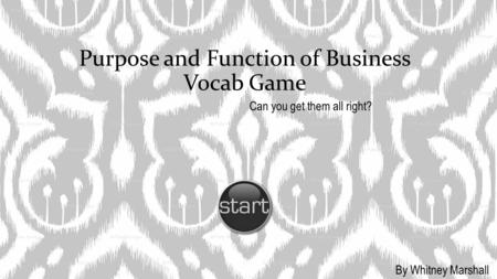 Purpose and Function of Business Vocab Game Can you get them all right? By Whitney Marshall.