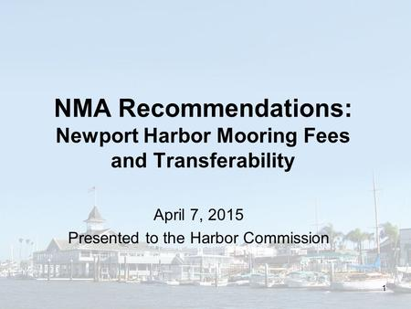 NMA Recommendations: Newport Harbor Mooring Fees and Transferability April 7, 2015 Presented to the Harbor Commission 1.