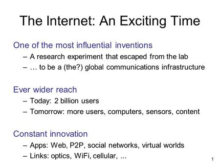 The Internet: An Exciting Time One of the most influential inventions –A research experiment that escaped from the lab –… to be a (the?) global communications.