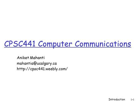 CPSC441 Computer Communications Aniket Mahanti  Introduction 1-1.