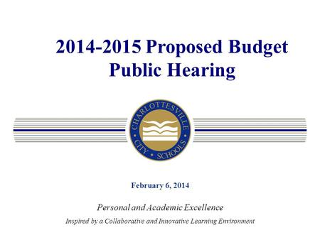 2014-2015 Proposed Budget Public Hearing February 6, 2014 Personal and Academic Excellence Inspired by a Collaborative and Innovative Learning Environment.