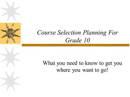 Course Selection Planning For Grade 10 What you need to know to get you where you want to go!