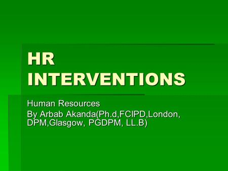 HR INTERVENTIONS Human Resources By Arbab Akanda(Ph.d,FCIPD,London, DPM,Glasgow, PGDPM, LL.B)