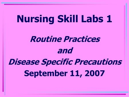 Nursing Skill Labs 1 Routine Practices and Disease Specific Precautions September 11, 2007.