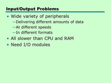 Input/Output Problems Wide variety of peripherals —Delivering different amounts of data —At different speeds —In different formats All slower than CPU.