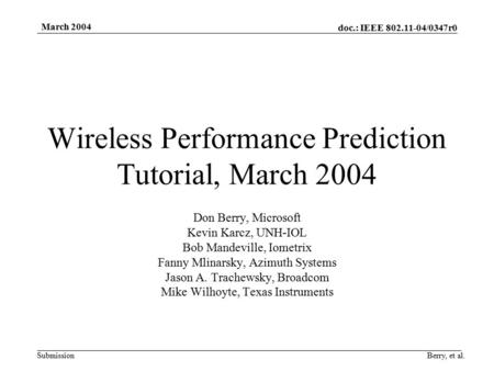 Doc.: IEEE 802.11-04/0347r0 Submission March 2004 Berry, et al. Wireless Performance Prediction Tutorial, March 2004 Don Berry, Microsoft Kevin Karcz,